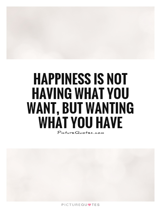 Happiness is not having what you want, but wanting what you have Picture Quote #1