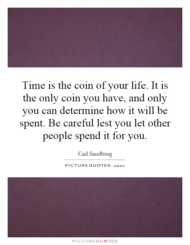 Time is the coin of your life. It is the only coin you have, and only you can determine how it will be spent. Be careful lest you let other people spend it for you Picture Quote #1