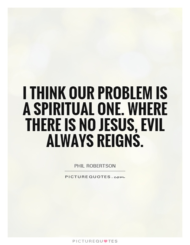 I think our problem is a spiritual one. Where there is no Jesus, evil always reigns Picture Quote #1