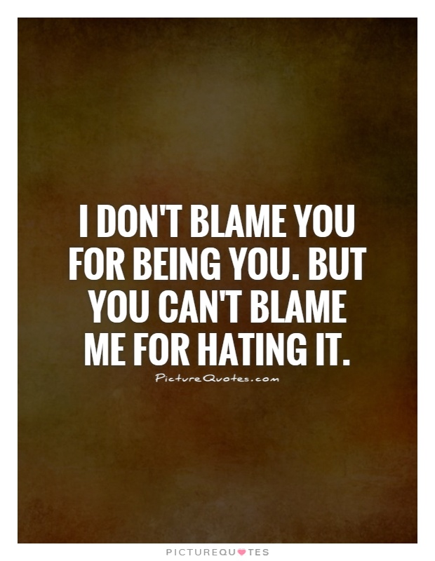 I don't blame you for being you. But you can't blame me for hating it Picture Quote #1