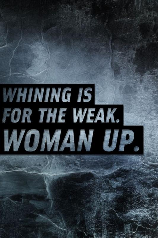 Whining is for the weak. Woman up Picture Quote #1