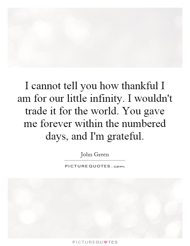 I cannot tell you how thankful I am for our little infinity. I wouldn't trade it for the world. You gave me forever within the numbered days, and I'm grateful Picture Quote #1