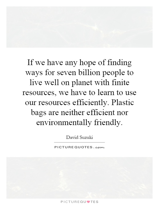 If we have any hope of finding ways for seven billion people to live well on planet with finite resources, we have to learn to use our resources efficiently. Plastic bags are neither efficient nor environmentally friendly Picture Quote #1