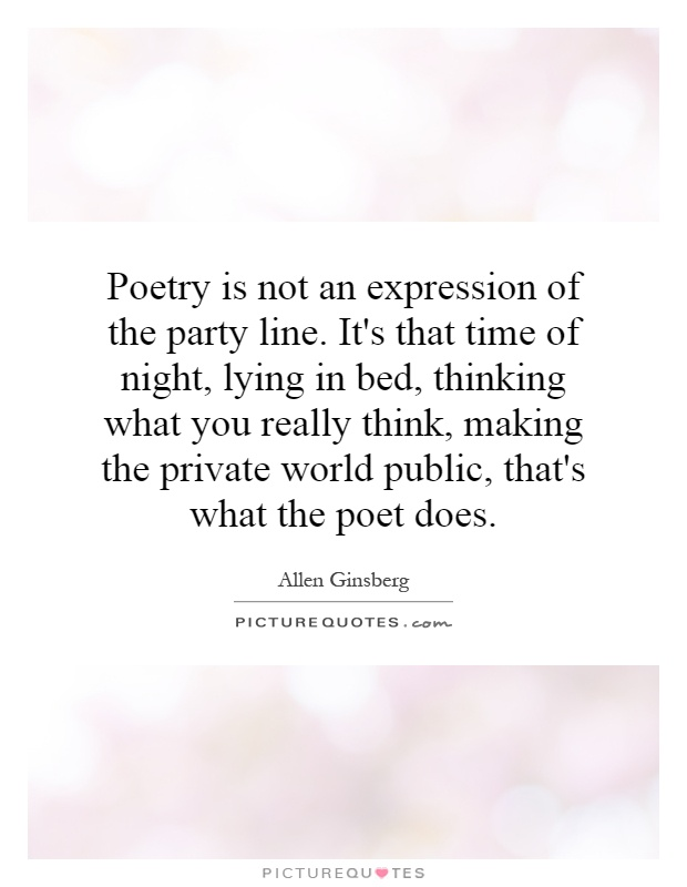Poetry is not an expression of the party line. It's that time of night, lying in bed, thinking what you really think, making the private world public, that's what the poet does Picture Quote #1