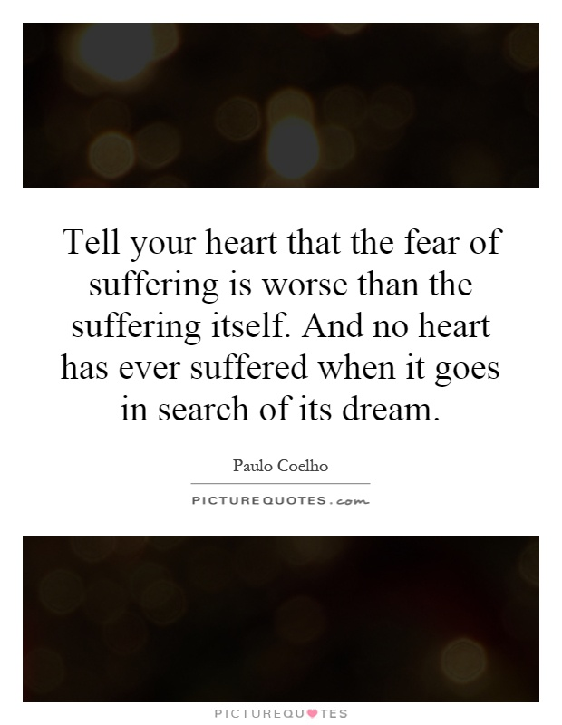 Tell your heart that the fear of suffering is worse than the suffering itself. And no heart has ever suffered when it goes in search of its dream Picture Quote #1