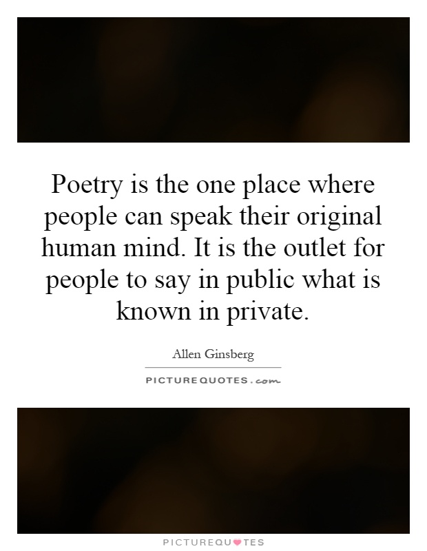 Poetry is the one place where people can speak their original human mind. It is the outlet for people to say in public what is known in private Picture Quote #1