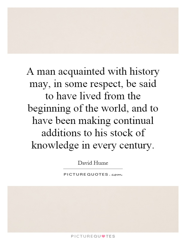 A man acquainted with history may, in some respect, be said to have lived from the beginning of the world, and to have been making continual additions to his stock of knowledge in every century Picture Quote #1