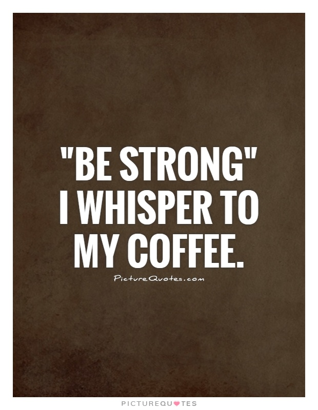 "Coffee Quotes Funny New Be Strong"" I Whisper To My Coffee  Picture Quotes"
