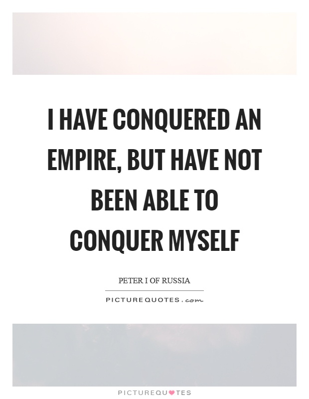 I have conquered an empire, but have not been able to conquer myself Picture Quote #1
