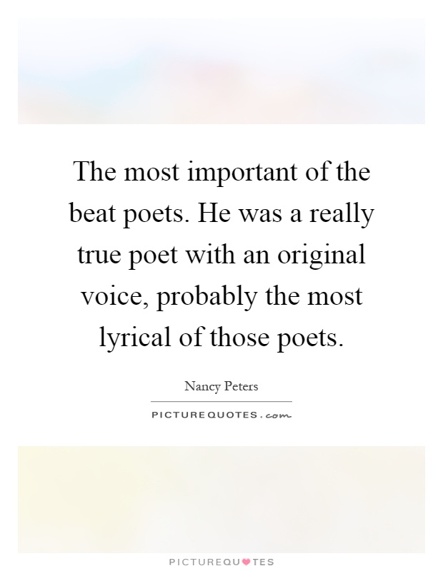 The most important of the beat poets. He was a really true poet with an original voice, probably the most lyrical of those poets Picture Quote #1