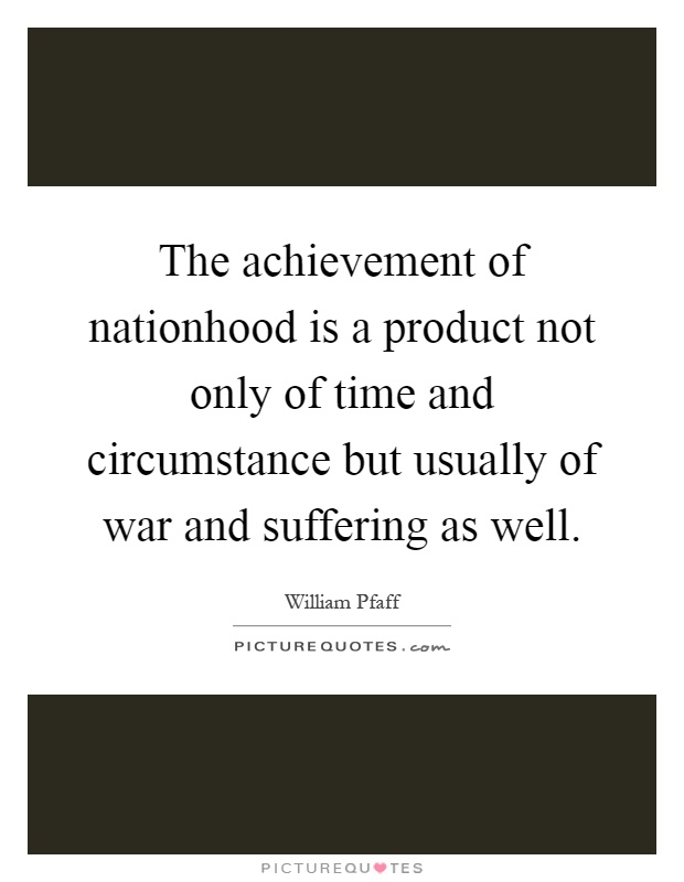 The achievement of nationhood is a product not only of time and circumstance but usually of war and suffering as well Picture Quote #1