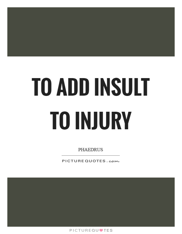 To add insult to injury Picture Quote #1