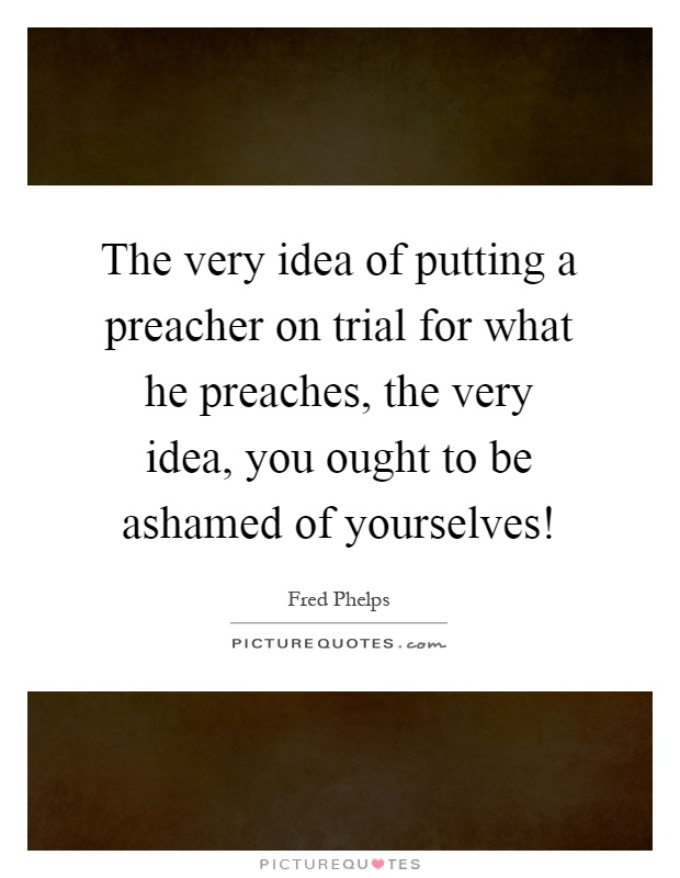The very idea of putting a preacher on trial for what he preaches, the very idea, you ought to be ashamed of yourselves! Picture Quote #1