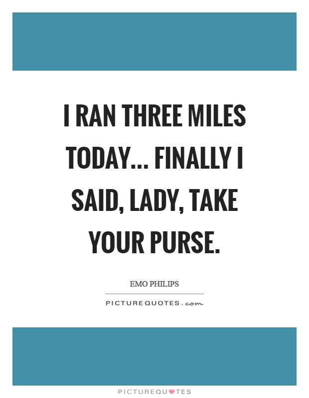 I ran three miles today... Finally I said, lady, take your purse Picture Quote #1