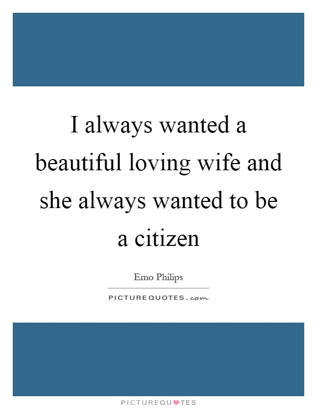 I always wanted a beautiful loving wife and she always wanted to be a citizen Picture Quote #1