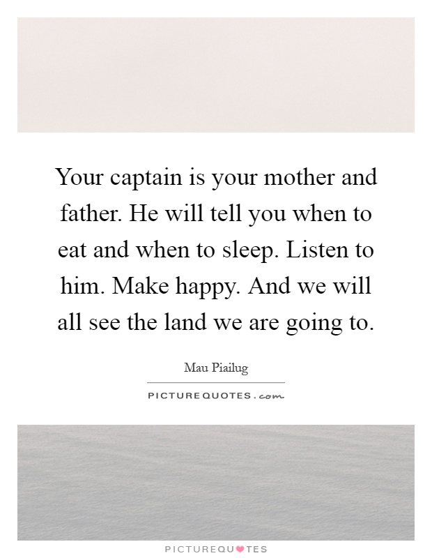 Your captain is your mother and father. He will tell you when to eat and when to sleep. Listen to him. Make happy. And we will all see the land we are going to Picture Quote #1