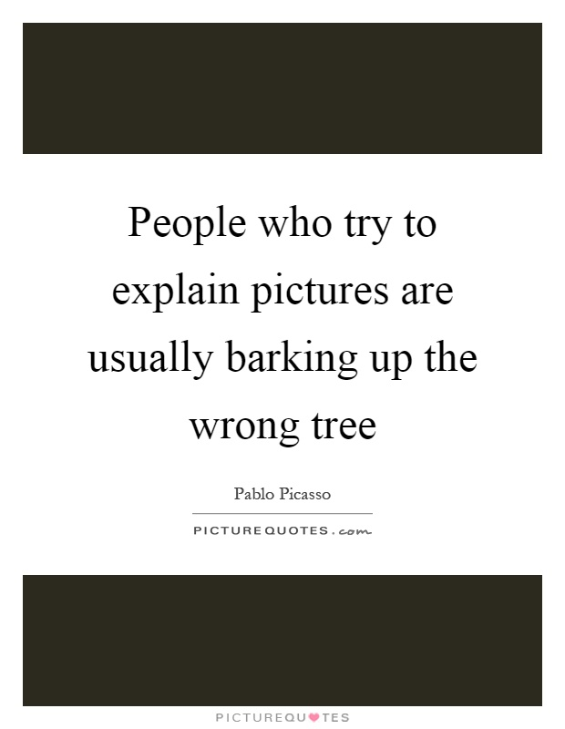 People who try to explain pictures are usually barking up the wrong tree Picture Quote #1