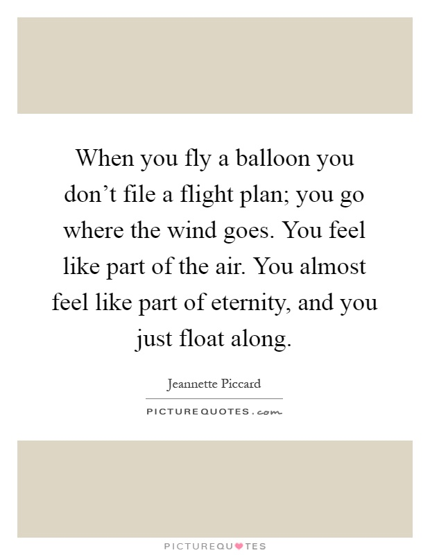 When you fly a balloon you don't file a flight plan; you go where the wind goes. You feel like part of the air. You almost feel like part of eternity, and you just float along Picture Quote #1