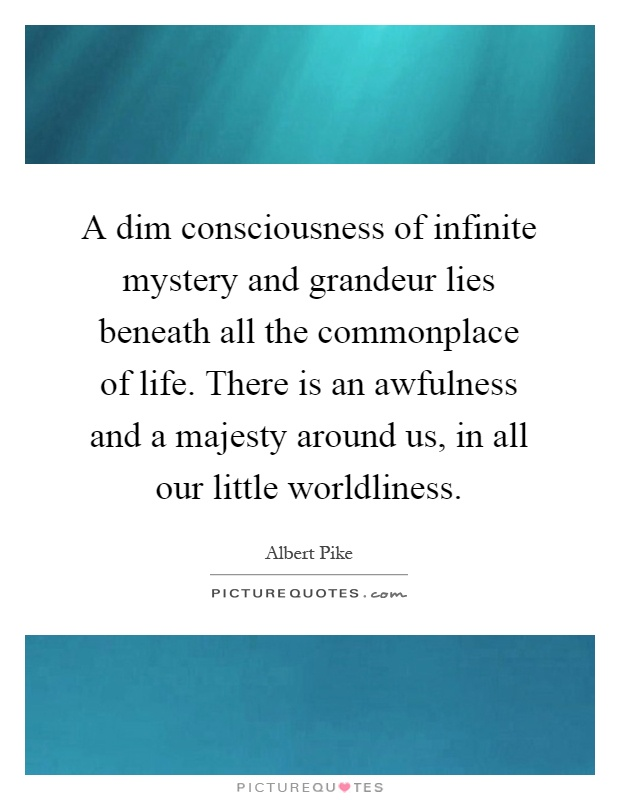 A dim consciousness of infinite mystery and grandeur lies beneath all the commonplace of life. There is an awfulness and a majesty around us, in all our little worldliness Picture Quote #1