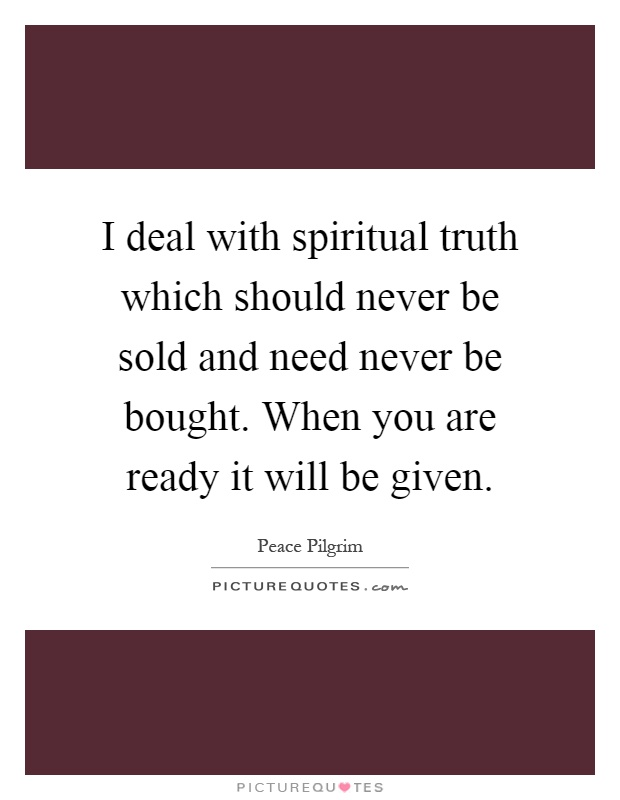 I deal with spiritual truth which should never be sold and need never be bought. When you are ready it will be given Picture Quote #1