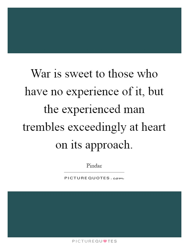 War is sweet to those who have no experience of it, but the experienced man trembles exceedingly at heart on its approach Picture Quote #1