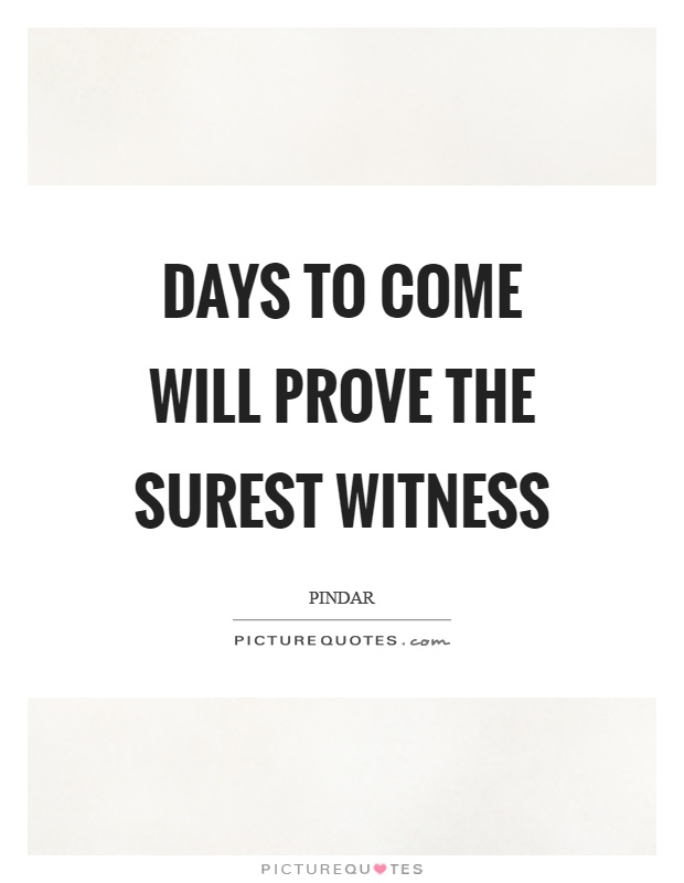 Days to come will prove the surest witness Picture Quote #1