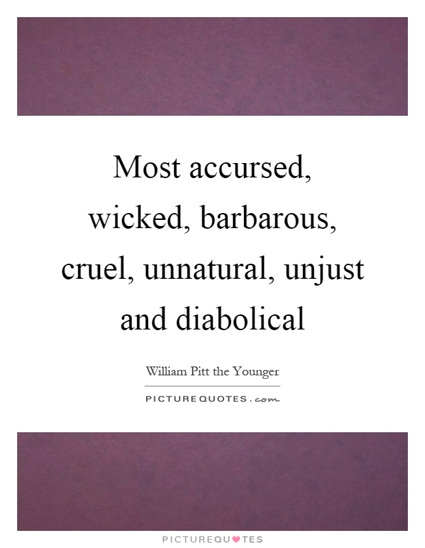 Most accursed, wicked, barbarous, cruel, unnatural, unjust and diabolical Picture Quote #1