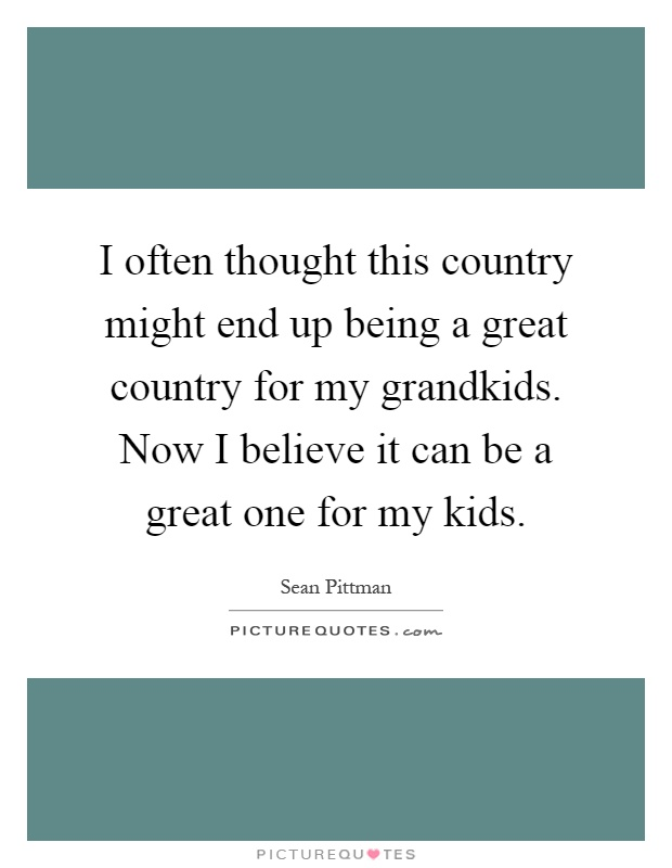 I often thought this country might end up being a great country for my grandkids. Now I believe it can be a great one for my kids Picture Quote #1