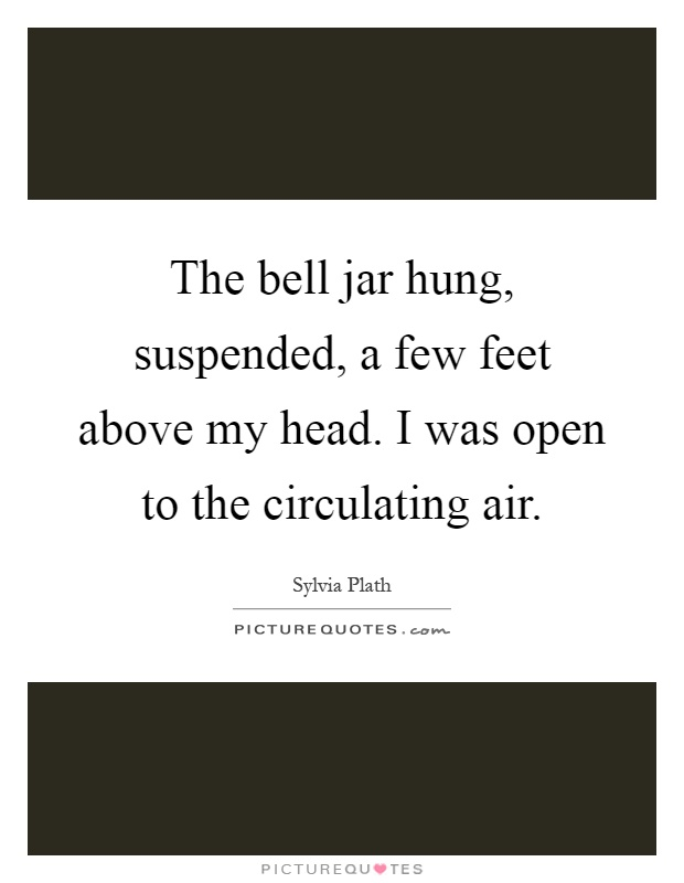 The bell jar hung, suspended, a few feet above my head. I was open to the circulating air Picture Quote #1