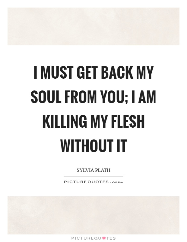 I must get back my soul from you; I am killing my flesh without it Picture Quote #1