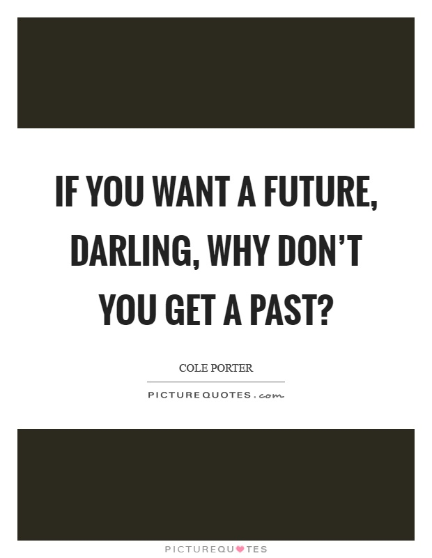 If you want a future, darling, why don't you get a past? Picture Quote #1
