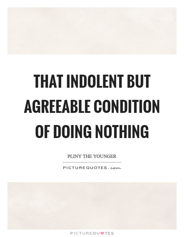 That indolent but agreeable condition of doing nothing Picture Quote #1