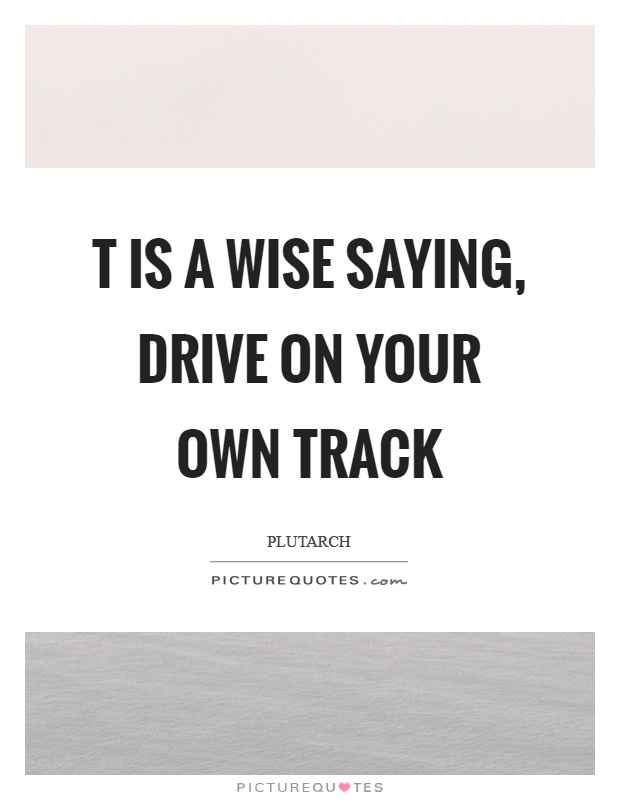 T is a wise saying, drive on your own track Picture Quote #1