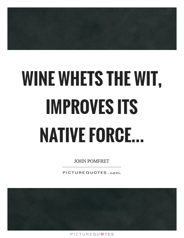 Wine whets the wit, improves its native force… Picture Quote #1