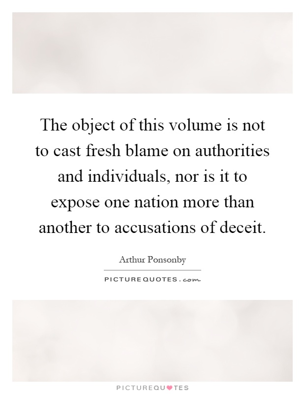 The object of this volume is not to cast fresh blame on authorities and individuals, nor is it to expose one nation more than another to accusations of deceit Picture Quote #1