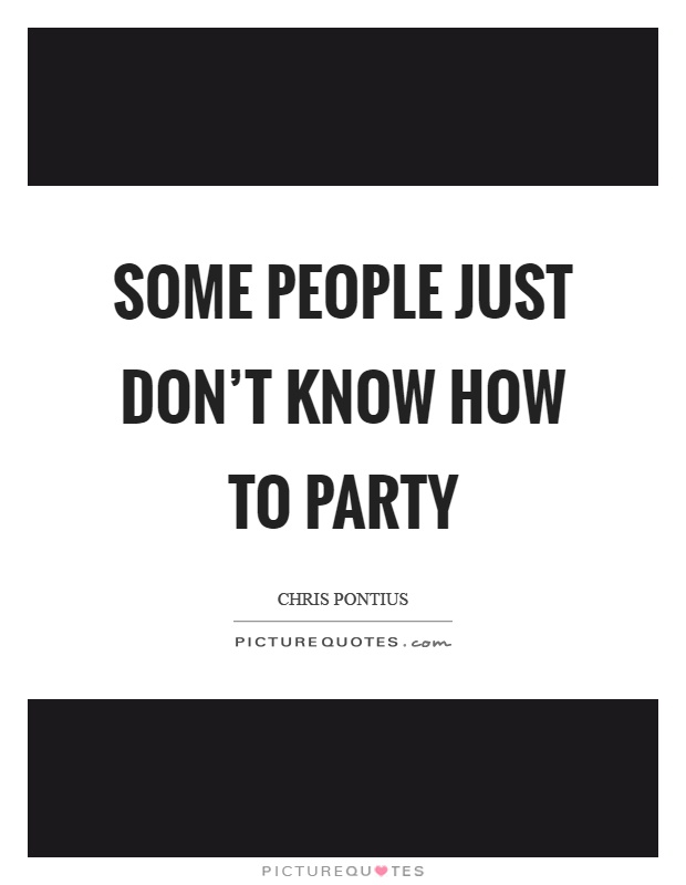Some people just don't know how to party Picture Quote #1