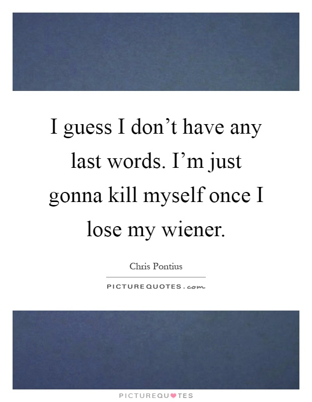 I guess I don't have any last words. I'm just gonna kill myself once I lose my wiener Picture Quote #1