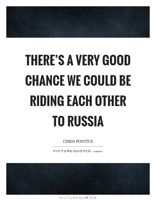 There's a very good chance we could be riding each other to Russia Picture Quote #1
