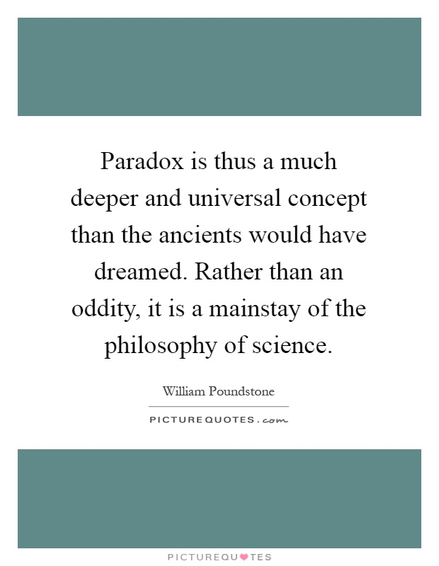 Paradox is thus a much deeper and universal concept than the ancients would have dreamed. Rather than an oddity, it is a mainstay of the philosophy of science Picture Quote #1