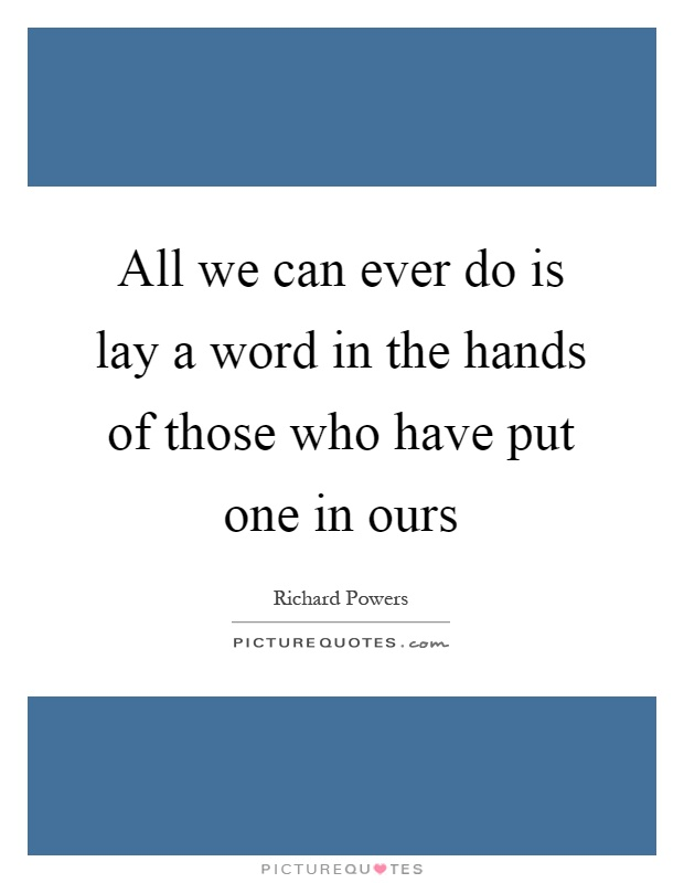 All we can ever do is lay a word in the hands of those who have put one in ours Picture Quote #1