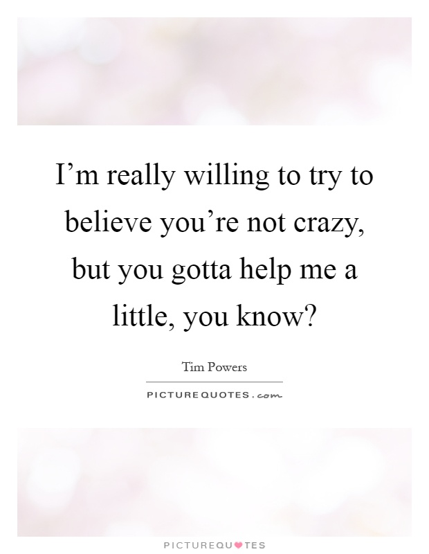 I'm really willing to try to believe you're not crazy, but you gotta help me a little, you know? Picture Quote #1