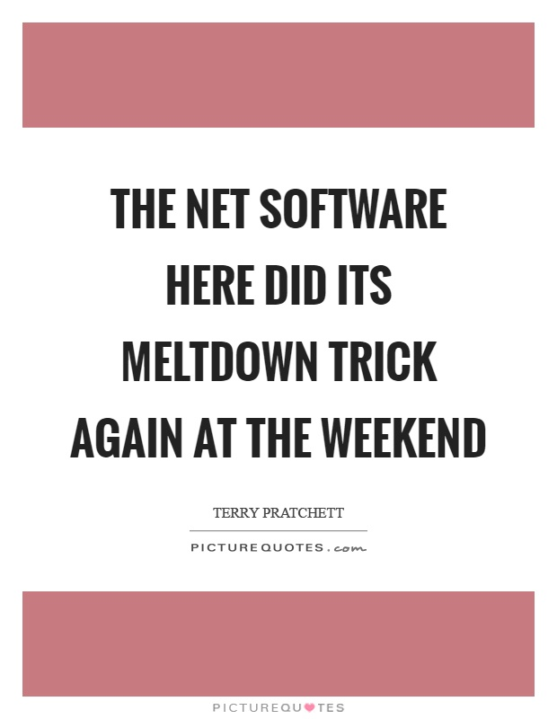 The net software here did its meltdown trick again at the weekend Picture Quote #1