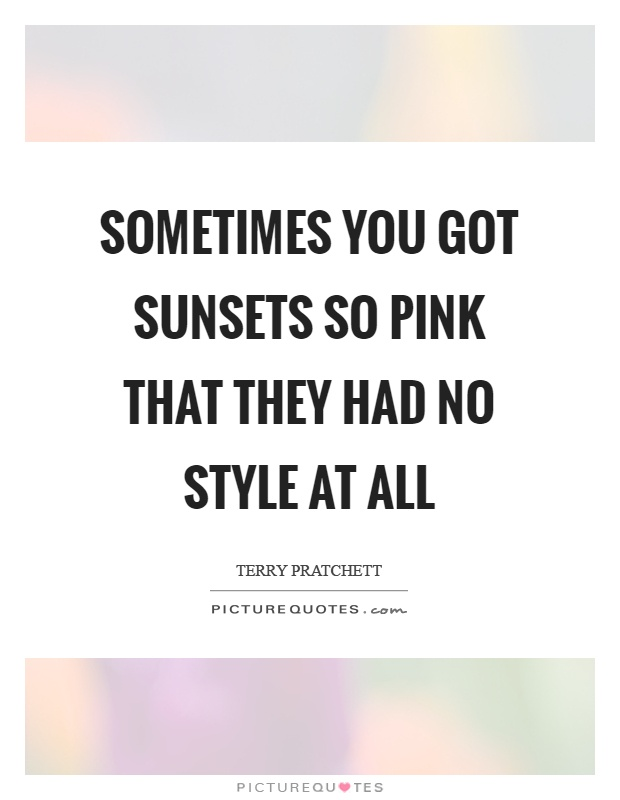 Sometimes you got sunsets so pink that they had no style at all Picture Quote #1