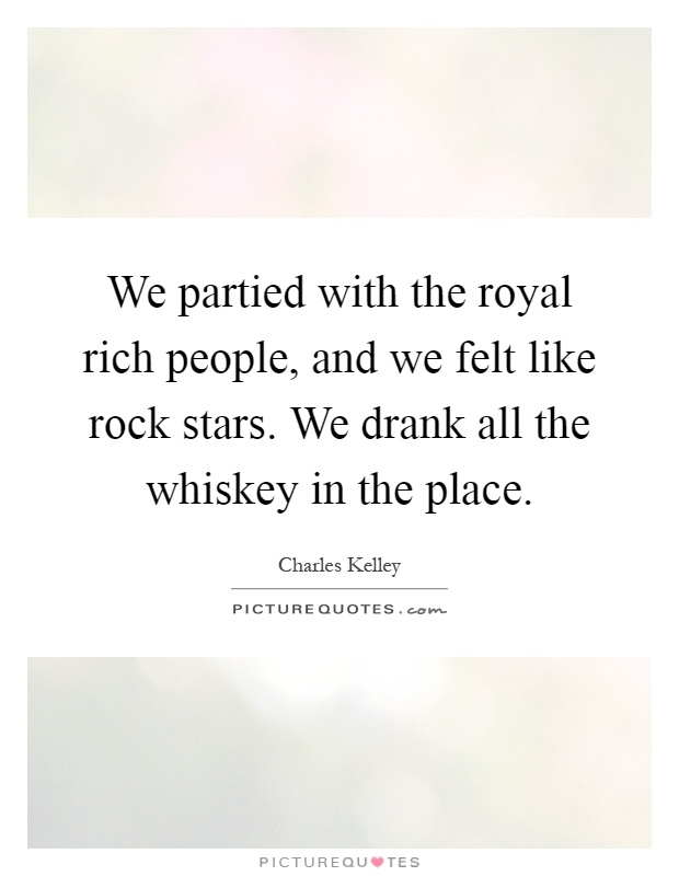 We partied with the royal rich people, and we felt like rock stars. We drank all the whiskey in the place Picture Quote #1