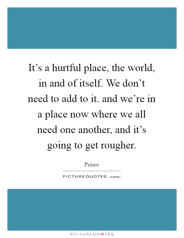 It's a hurtful place, the world, in and of itself. We don't need to add to it. and we're in a place now where we all need one another, and it's going to get rougher Picture Quote #1