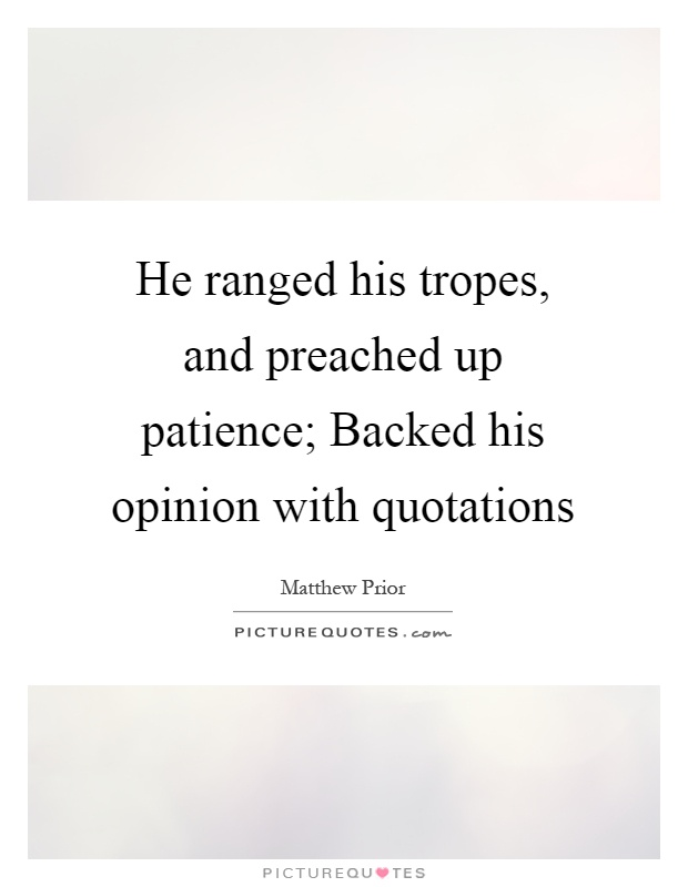 He ranged his tropes, and preached up patience; Backed his opinion with quotations Picture Quote #1