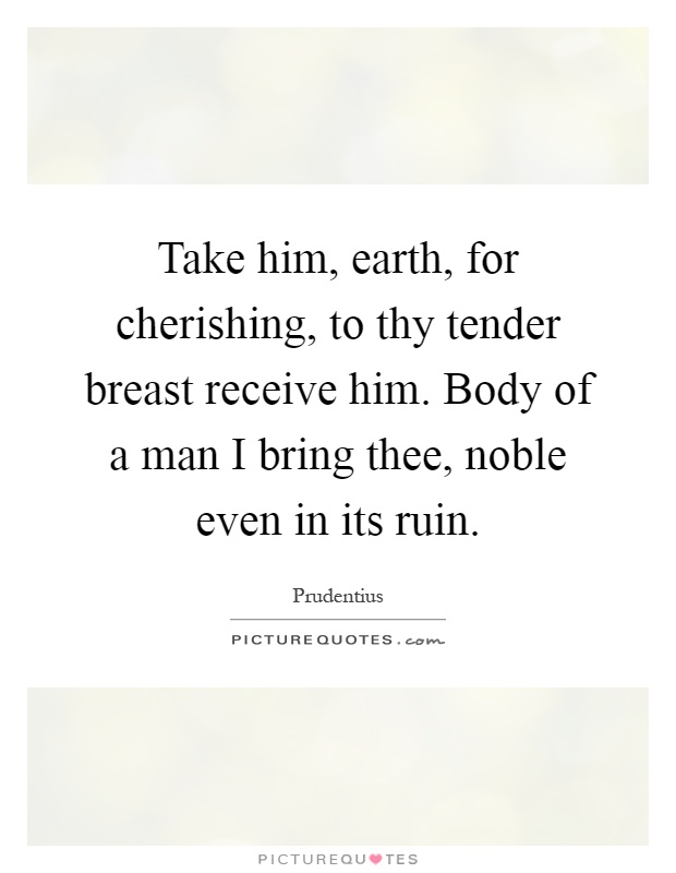 Take him, earth, for cherishing, to thy tender breast receive him. Body of a man I bring thee, noble even in its ruin Picture Quote #1