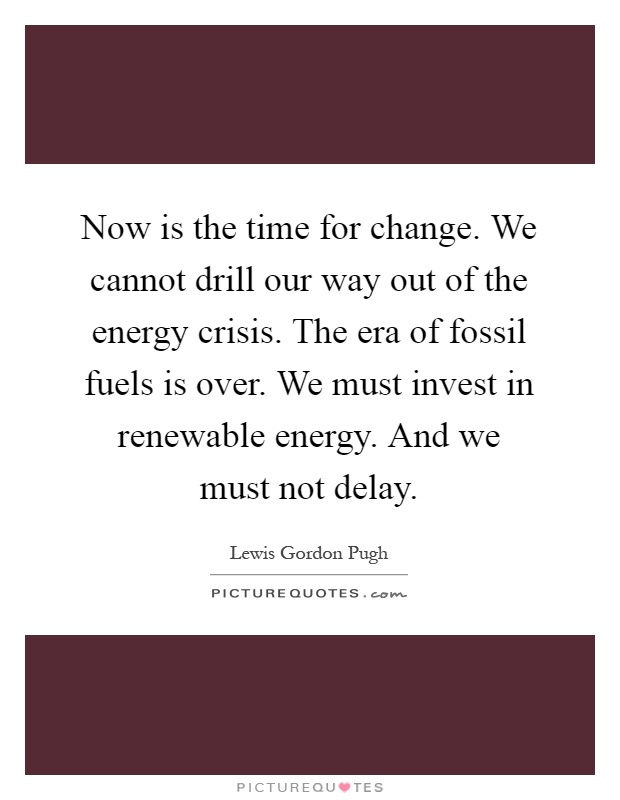 Now is the time for change. We cannot drill our way out of the energy crisis. The era of fossil fuels is over. We must invest in renewable energy. And we must not delay Picture Quote #1