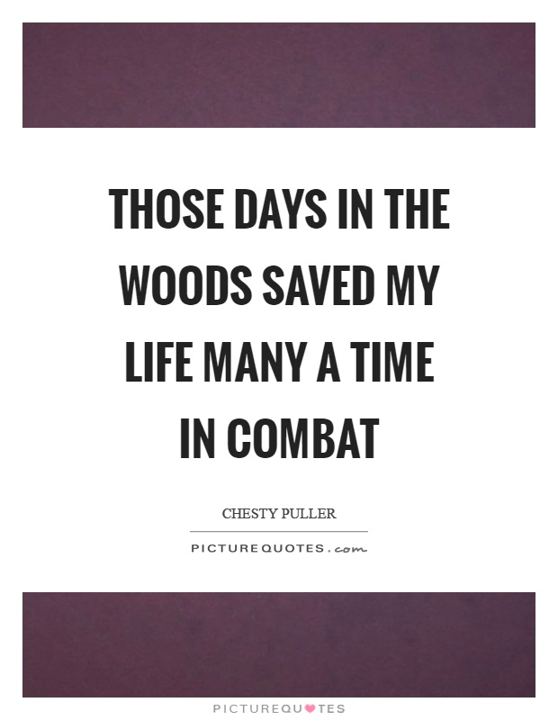 Those days in the woods saved my life many a time in combat Picture Quote #1