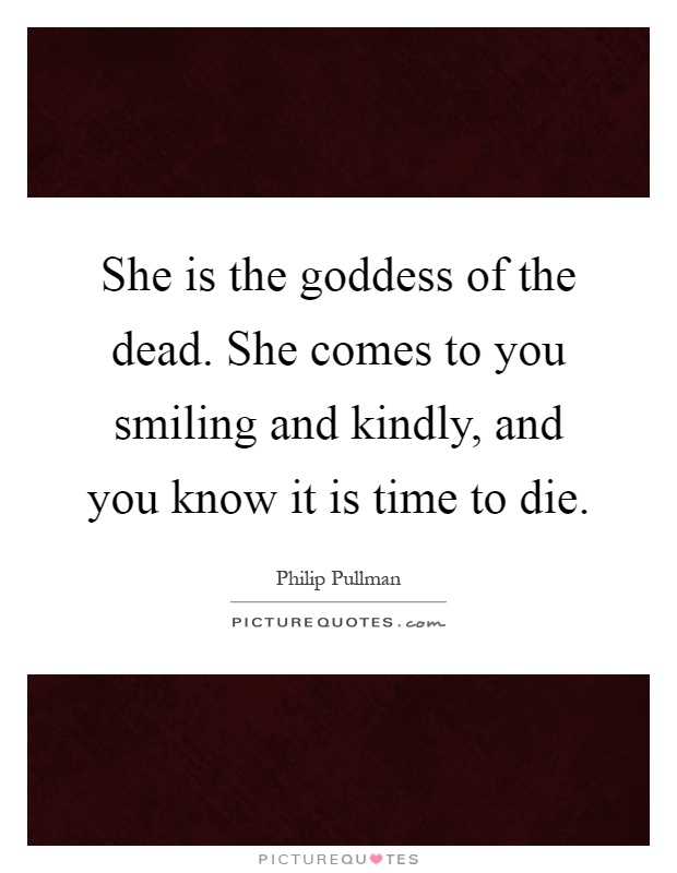 She is the goddess of the dead. She comes to you smiling and kindly, and you know it is time to die Picture Quote #1